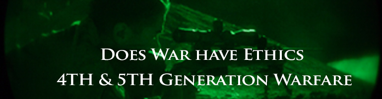 Does War have Ethics – 4th & 5th Generation Warfare
